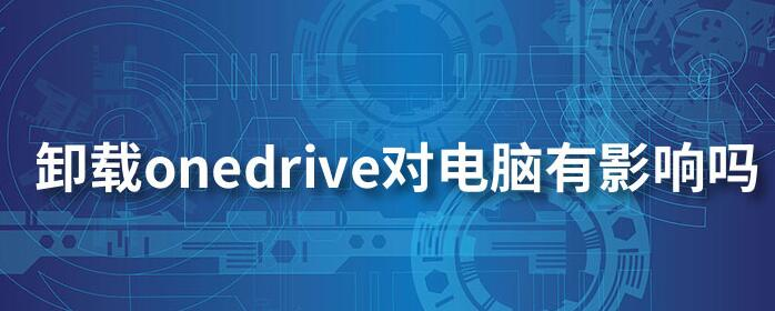 Win10系统OneDrive可以卸载吗?如何卸载及对电脑的影响